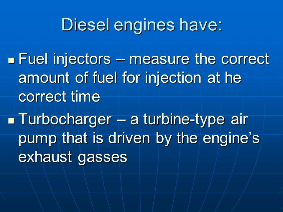 Diesel engines have: Fuel injectors – measure the correct amount of fuel for injection at he correct time Fuel injectors – measure the correct amount of fuel for injection at he correct time Turbocharger – a turbine-type air pump that is driven by the engine's exhaust gasses Turbocharger – a turbine-type air pump that is driven by the engine's exhaust gasses