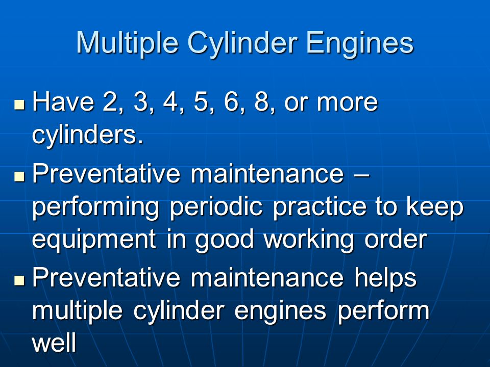 Multiple Cylinder Engines Have 2, 3, 4, 5, 6, 8, or more cylinders.