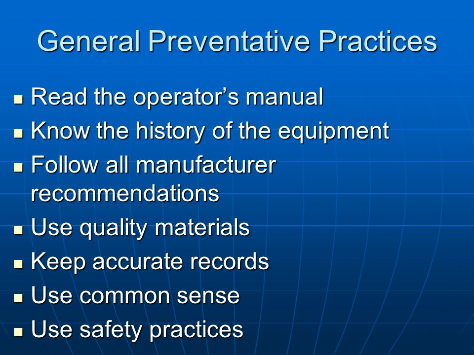 General Preventative Practices Read the operator's manual Read the operator's manual Know the history of the equipment Know the history of the equipme