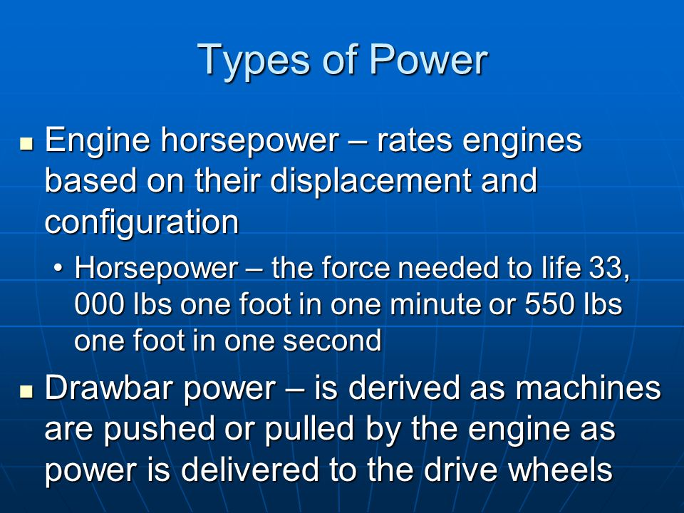Types of Power Engine horsepower – rates engines based on their displacement and configuration Engine horsepower – rates engines based on their displacement and configuration Horsepower – the force needed to life 33, 000 lbs one foot in one minute or 550 lbs one foot in one secondHorsepower – the force needed to life 33, 000 lbs one foot in one minute or 550 lbs one foot in one second Drawbar power – is derived as machines are pushed or pulled by the engine as power is delivered to the drive wheels Drawbar power – is derived as machines are pushed or pulled by the engine as power is delivered to the drive wheels