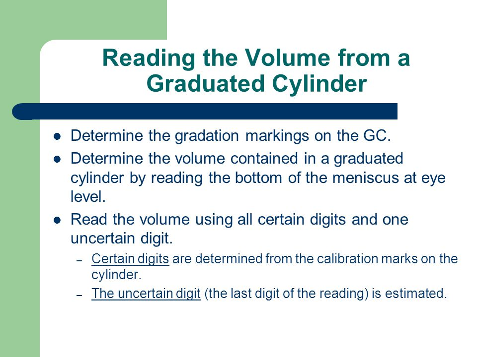 Depending on the size of the graduated cylinder and the graduations, the uncertain digit may be to the milliliter ( 1X ), the tenth of a milliliter ( 1.X ), or the hundredth of a milimeter ( 1.1X ).