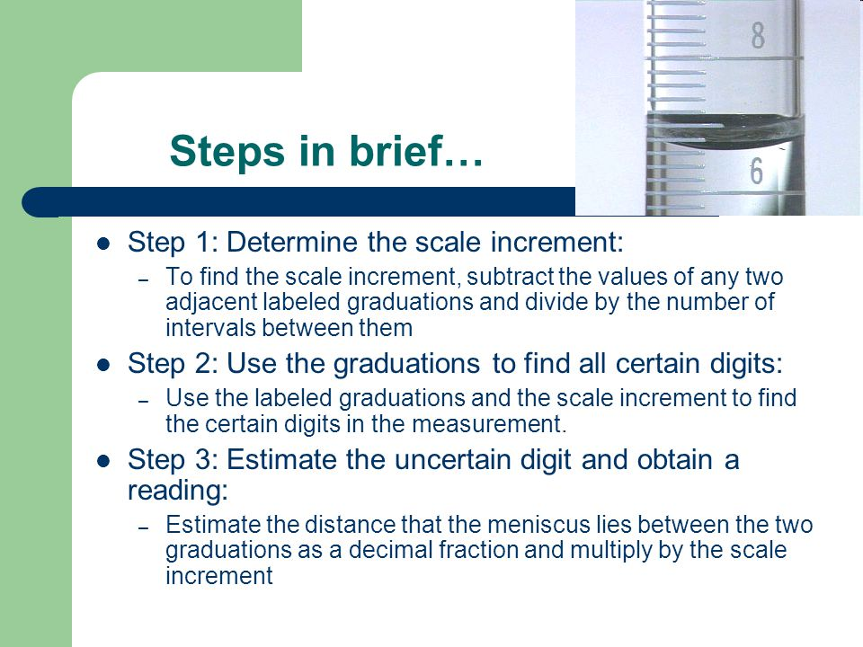 Steps in brief… Step 1: Determine the scale increment: – To find the scale increment, subtract the values of any two adjacent labeled graduations and