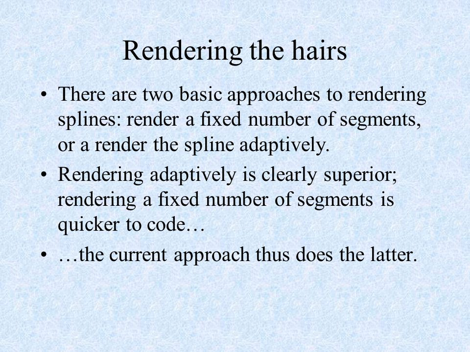 Rendering the hairs There are two basic approaches to rendering splines: render a fixed number of segments, or a render the spline adaptively.