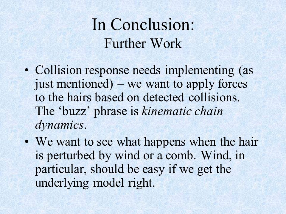 In Conclusion: Further Work Collision response needs implementing (as just mentioned) – we want to apply forces to the hairs based on detected collisions.