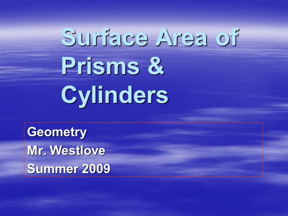 Surface Area of Prisms & Cylinders Geometry Mr. Westlove Summer 2009