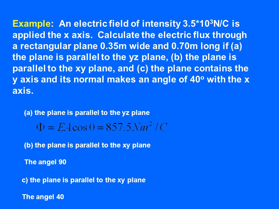 Example: An electric field of intensity 3.5*10 3 N/C is applied the x axis. Calculate the electric flux through a rectangular plane 0.35m wide and 0.7