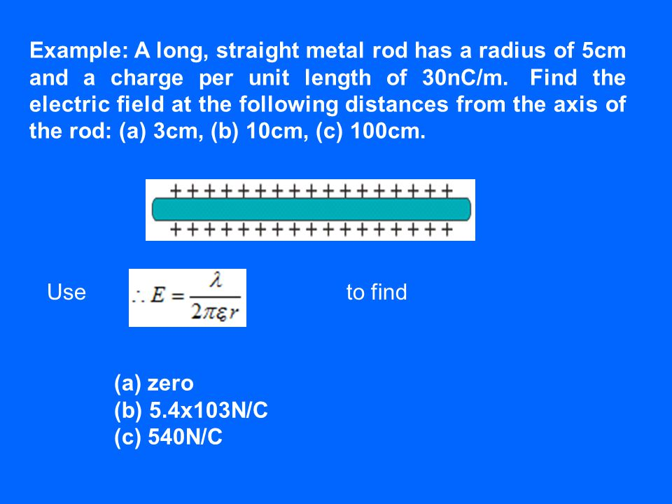 Example: A long, straight metal rod has a radius of 5cm and a charge per unit length of 30nC/m. Find the electric field at the following distances fro