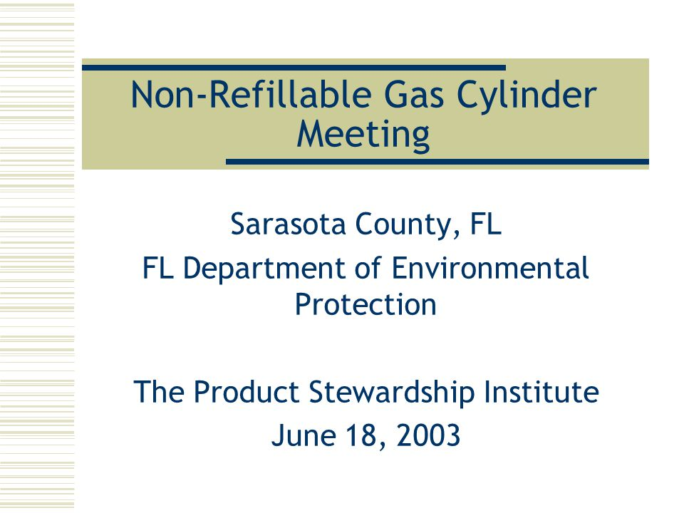 Non-Refillable Gas Cylinder Meeting Sarasota County, FL FL Department of Environmental Protection The Product Stewardship Institute June 18, 2003