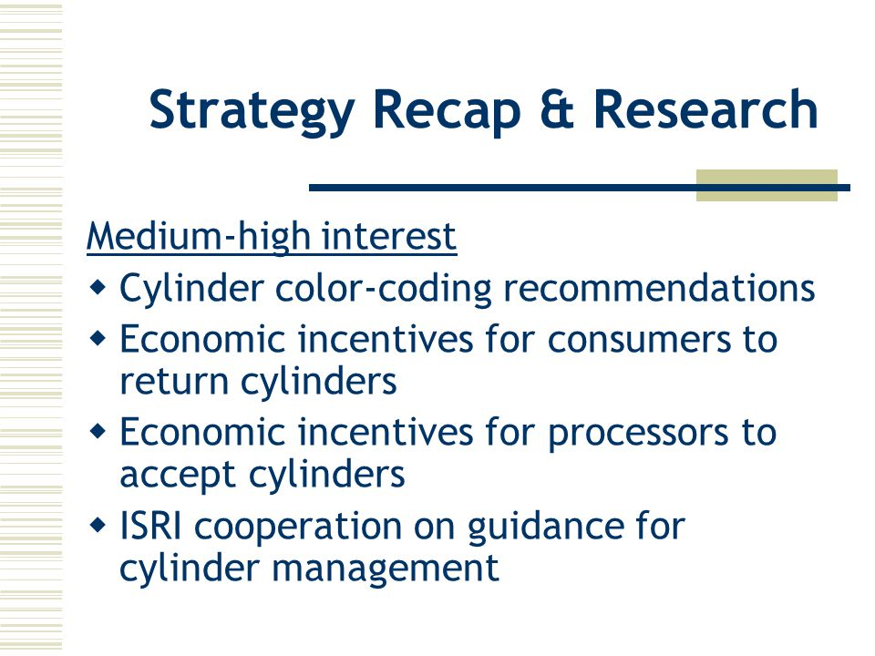 Strategy Recap & Research Medium-high interest  Cylinder color-coding recommendations  Economic incentives for consumers to return cylinders  Economic incentives for processors to accept cylinders  ISRI cooperation on guidance for cylinder management