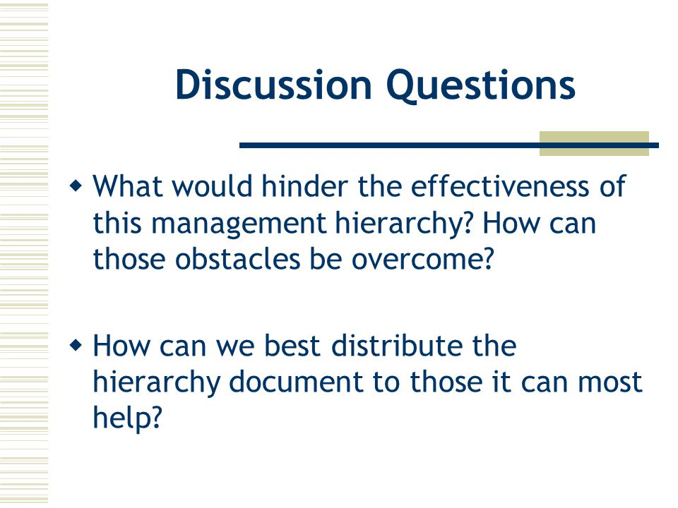 Discussion Questions  What would hinder the effectiveness of this management hierarchy.