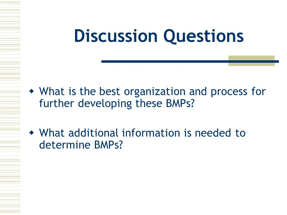 Discussion Questions  What is the best organization and process for further developing these BMPs.
