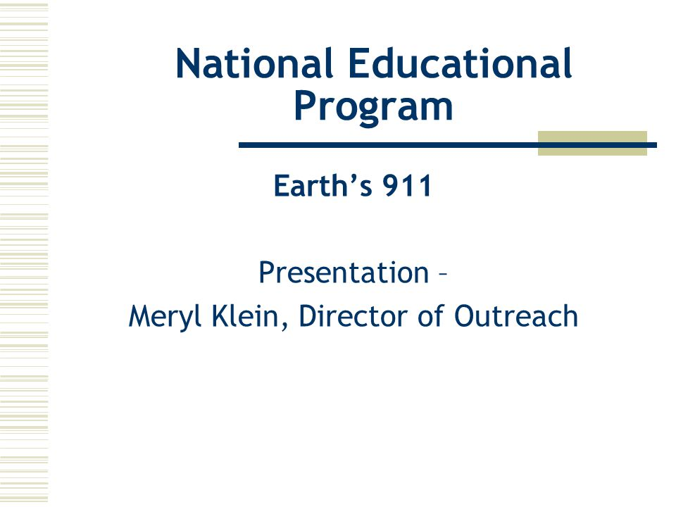 National Educational Program Earth's 911 Presentation – Meryl Klein, Director of Outreach