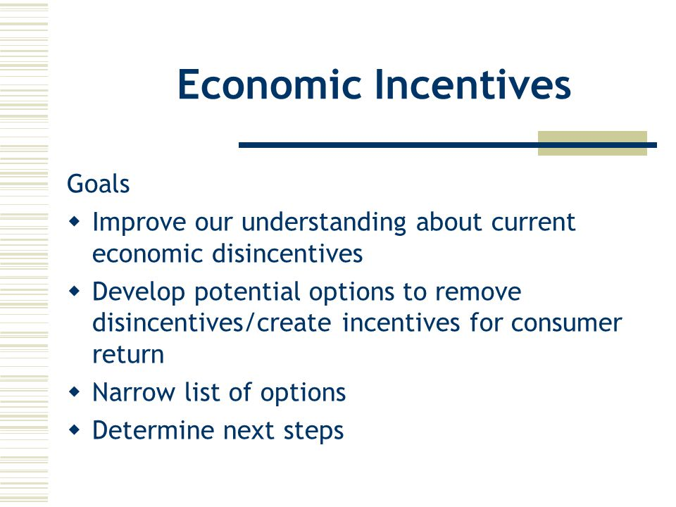 Economic Incentives Goals  Improve our understanding about current economic disincentives  Develop potential options to remove disincentives/create incentives for consumer return  Narrow list of options  Determine next steps