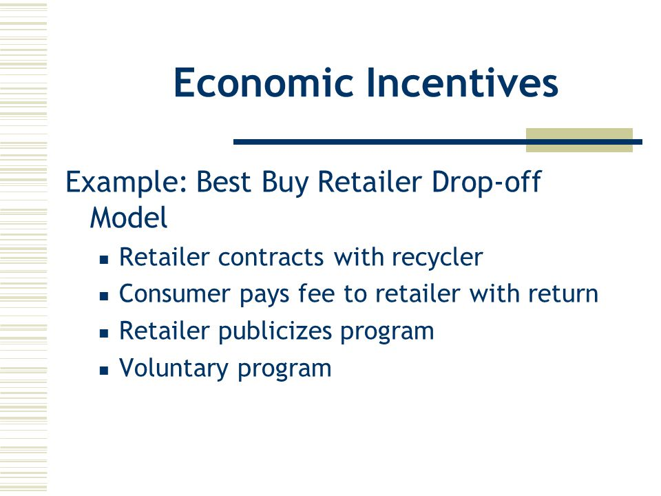 Economic Incentives Example: Best Buy Retailer Drop-off Model Retailer contracts with recycler Consumer pays fee to retailer with return Retailer publicizes program Voluntary program