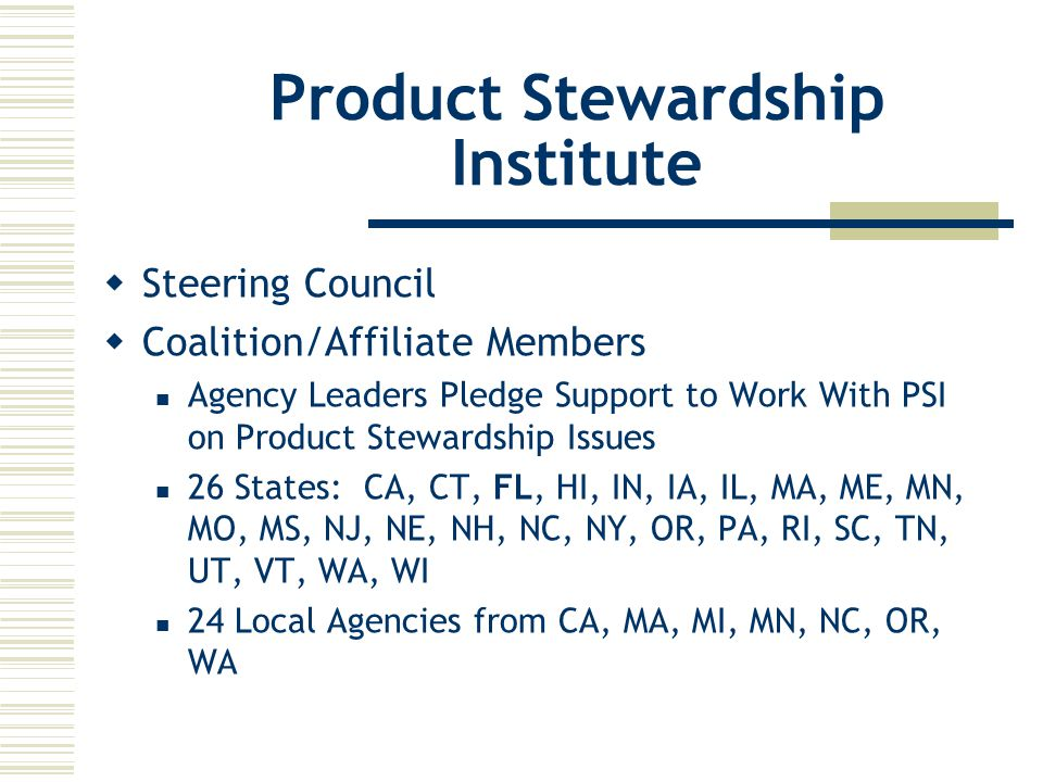 Product Stewardship Institute  Steering Council  Coalition/Affiliate Members Agency Leaders Pledge Support to Work With PSI on Product Stewardship Issues 26 States: CA, CT, FL, HI, IN, IA, IL, MA, ME, MN, MO, MS, NJ, NE, NH, NC, NY, OR, PA, RI, SC, TN, UT, VT, WA, WI 24 Local Agencies from CA, MA, MI, MN, NC, OR, WA