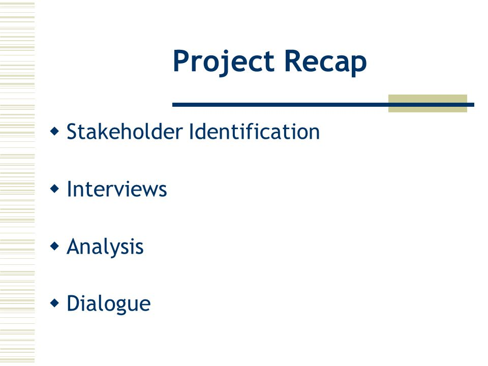 Project Recap  Stakeholder Identification  Interviews  Analysis  Dialogue
