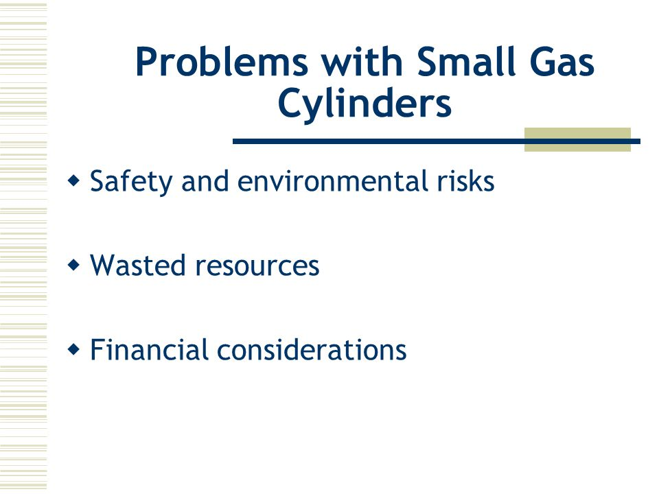 Project Goals  Reduce safety and environmental risks (safely evacuate and collect gas)  Increase the recovery and recycling of used cylinders  Reduce costs of managing cylinders