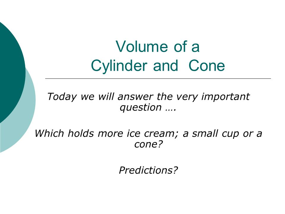 Volume of a Cylinder and Cone Today we will answer the very important question ….