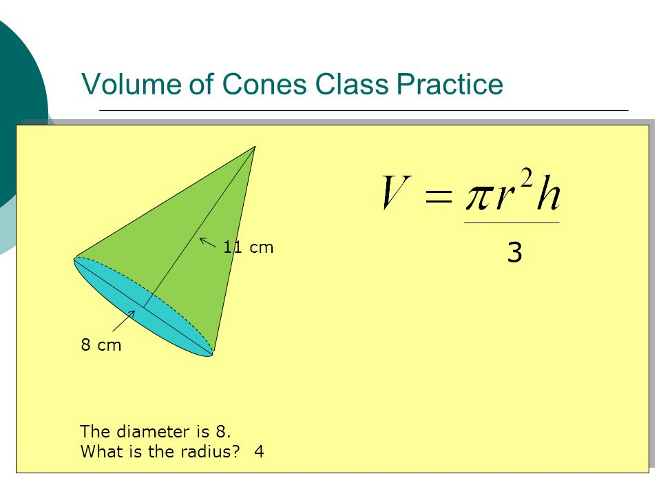 Volume of Cones Class Practice 8 cm 11 cm 3 The diameter is 8. What is the radius 4