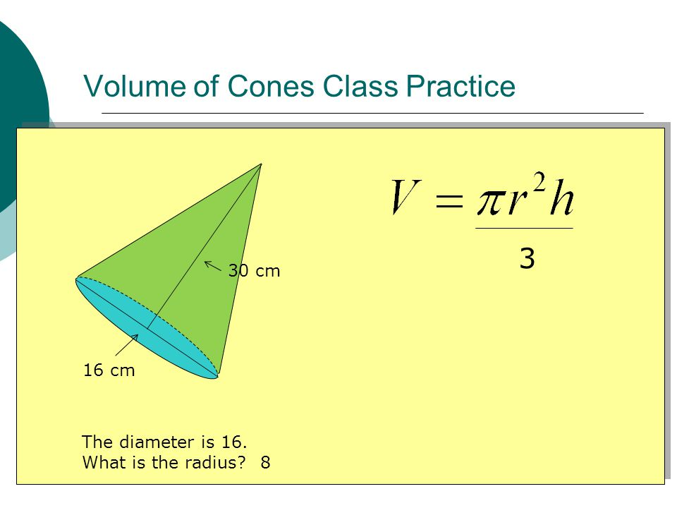 Volume of Cones Class Practice 16 cm 30 cm 3 The diameter is 16. What is the radius 8