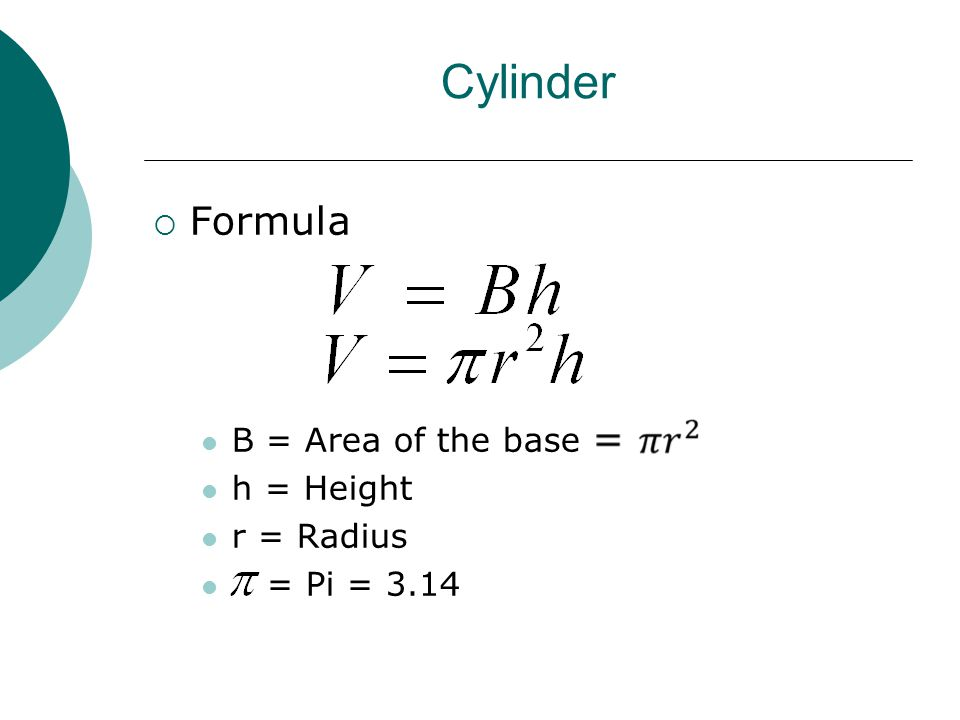 Cylinder  Formula B = Area of the base h = Height r = Radius = Pi = 3.14
