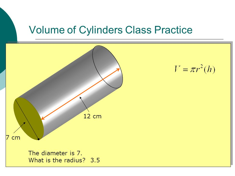 Volume of Cylinders Class Practice 7 cm 12 cm The diameter is 7. What is the radius 3.5