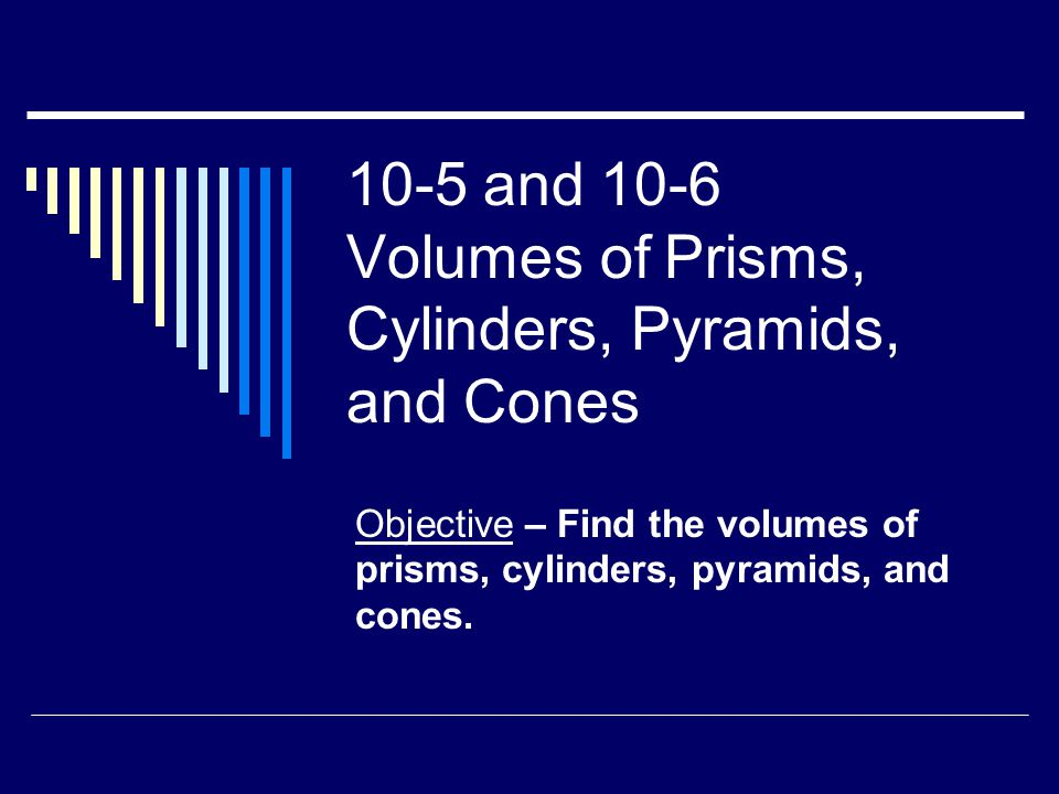 10-5 and 10-6 Volumes of Prisms, Cylinders, Pyramids, and Cones Objective – Find the volumes of prisms, cylinders, pyramids, and cones.