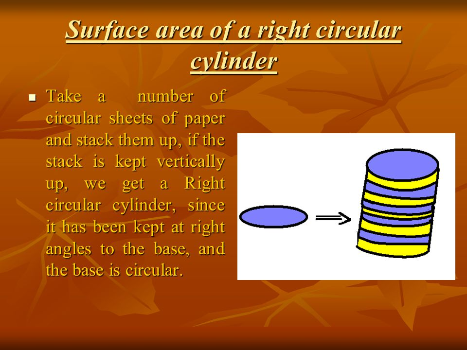 Surface area of a right circular cylinder Take a number of circular sheets of paper and stack them up, if the stack is kept vertically up, we get a Right circular cylinder, since it has been kept at right angles to the base, and the base is circular.