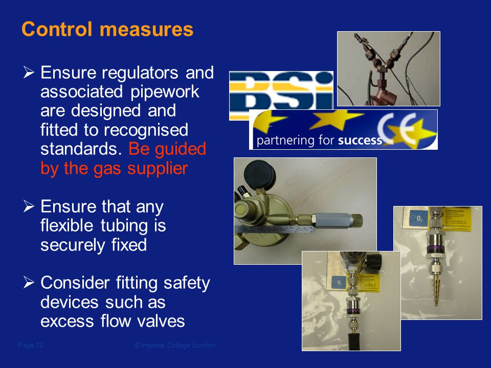 © Imperial College LondonPage 11 The control hierarchy Prevent or minimise the risk of release at source 1 Disperse the gas before it reaches a critical level 2 Warning systems should the gas reach a critical level 3