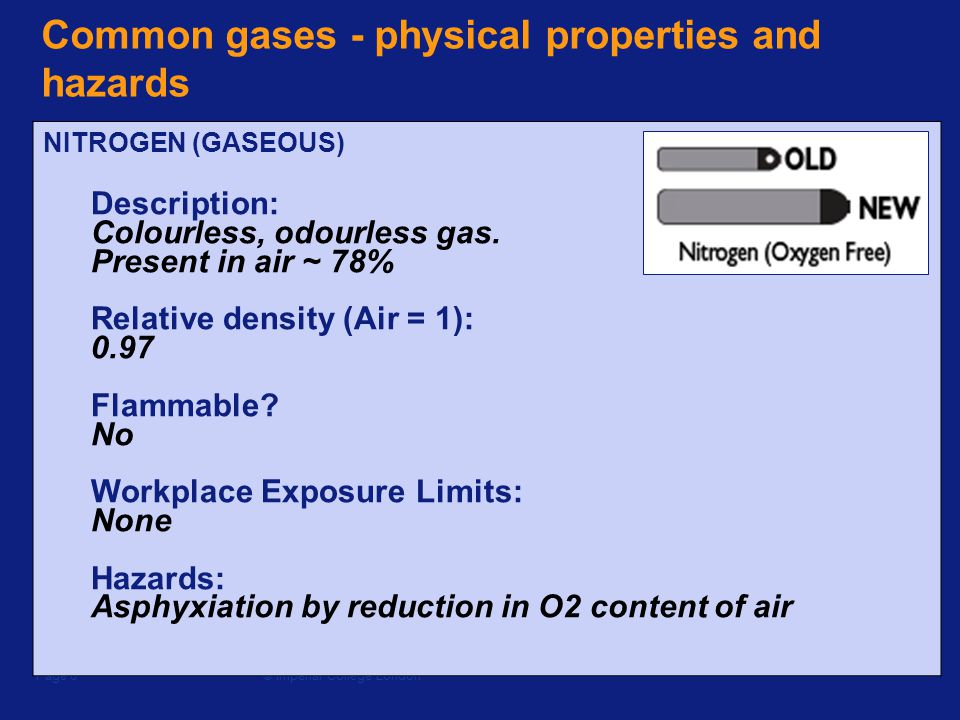 © Imperial College LondonPage 6 Common gases - physical properties and hazards NITROGEN (GASEOUS) Description: Colourless, odourless gas.