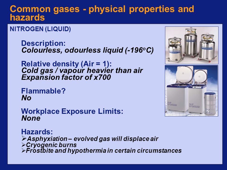 © Imperial College LondonPage 7 Common gases - physical properties and hazards NITROGEN (LIQUID) Description: Colourless, odourless liquid (-196 o C) Relative density (Air = 1): Cold gas / vapour heavier than air Expansion factor of x700 Flammable.