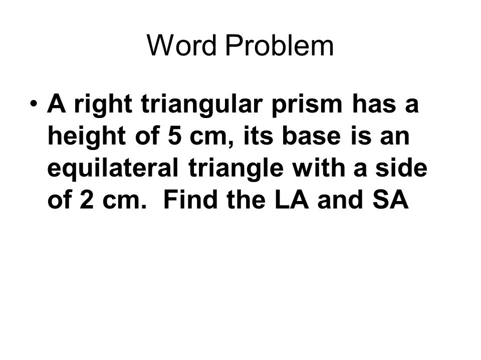 Word Problem A right triangular prism has a height of 5 cm, its base is an equilateral triangle with a side of 2 cm.
