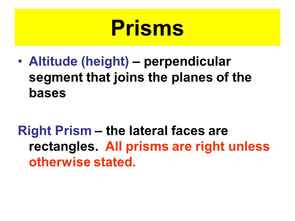 Prisms Altitude (height) – perpendicular segment that joins the planes of the bases Right Prism – the lateral faces are rectangles.