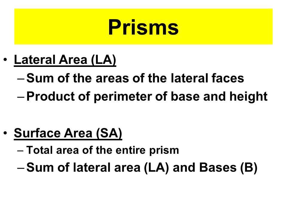 Prisms Lateral Area (LA) –Sum of the areas of the lateral faces –Product of perimeter of base and height Surface Area (SA) –Total area of the entire prism –Sum of lateral area (LA) and Bases (B)