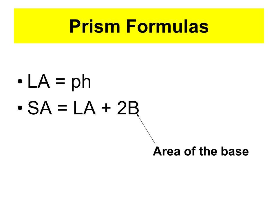 Prism Formulas LA = ph SA = LA + 2B Area of the base