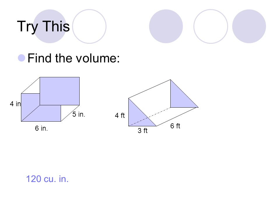 Try This Find the volume: 6 in. 4 in 5 in. 3 ft 6 ft 4 ft 120 cu. in.