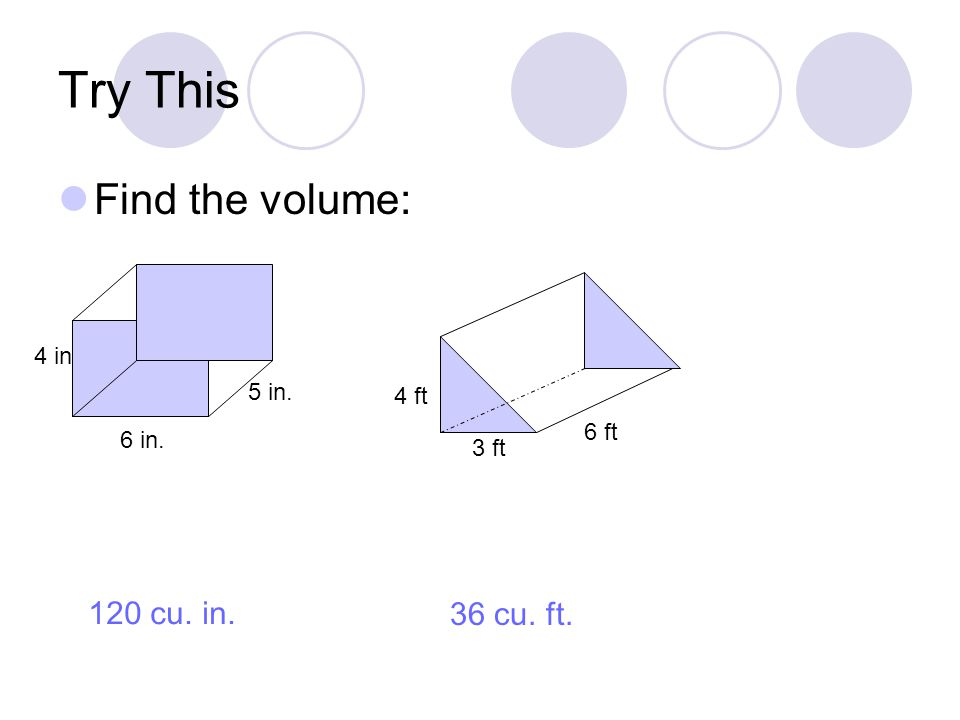 Try This Find the volume: 6 in. 4 in 5 in. 3 ft 6 ft 4 ft 120 cu. in. 36 cu. ft.
