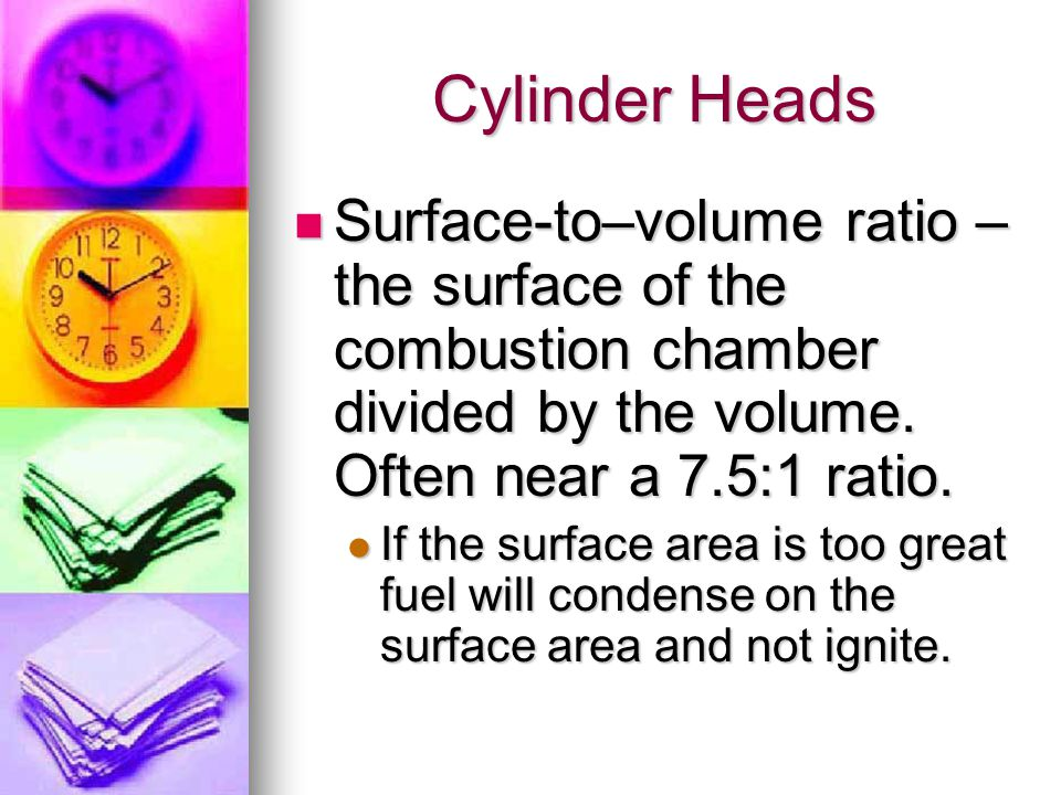 Cylinder Heads Surface-to–volume ratio – the surface of the combustion chamber divided by the volume. Often near a 7.5:1 ratio. Surface-to–volume rati