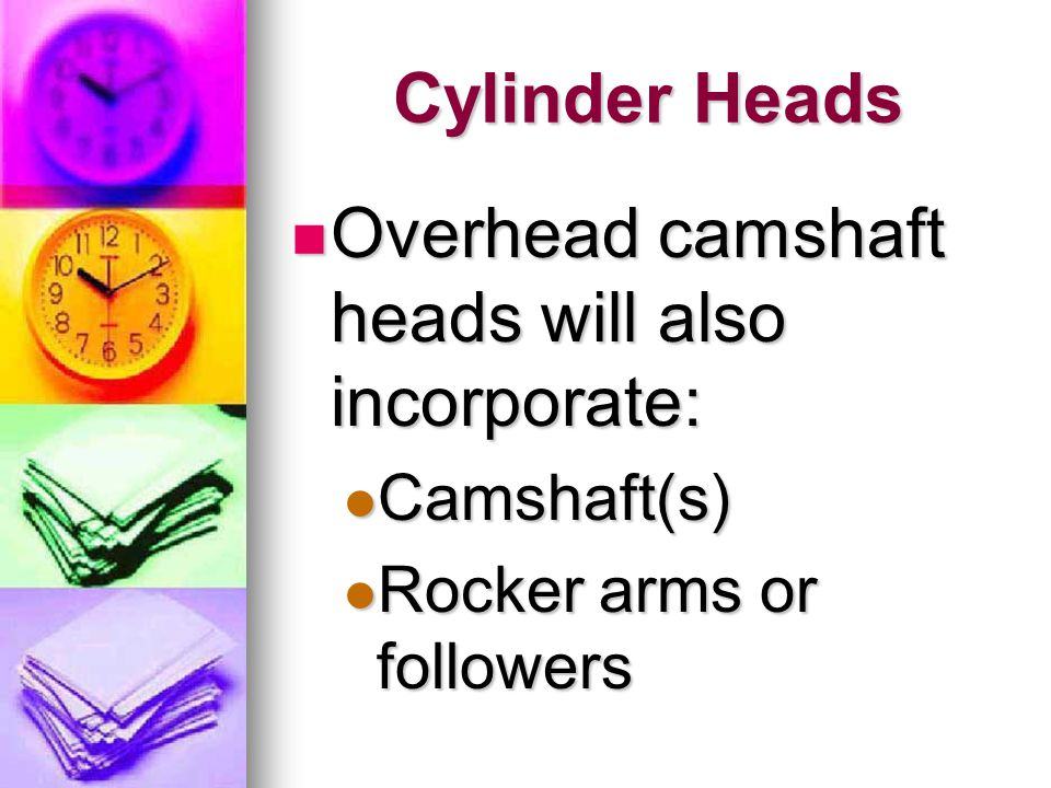 Cylinder Heads Overhead camshaft heads will also incorporate: Overhead camshaft heads will also incorporate: Camshaft(s) Camshaft(s) Rocker arms or fo