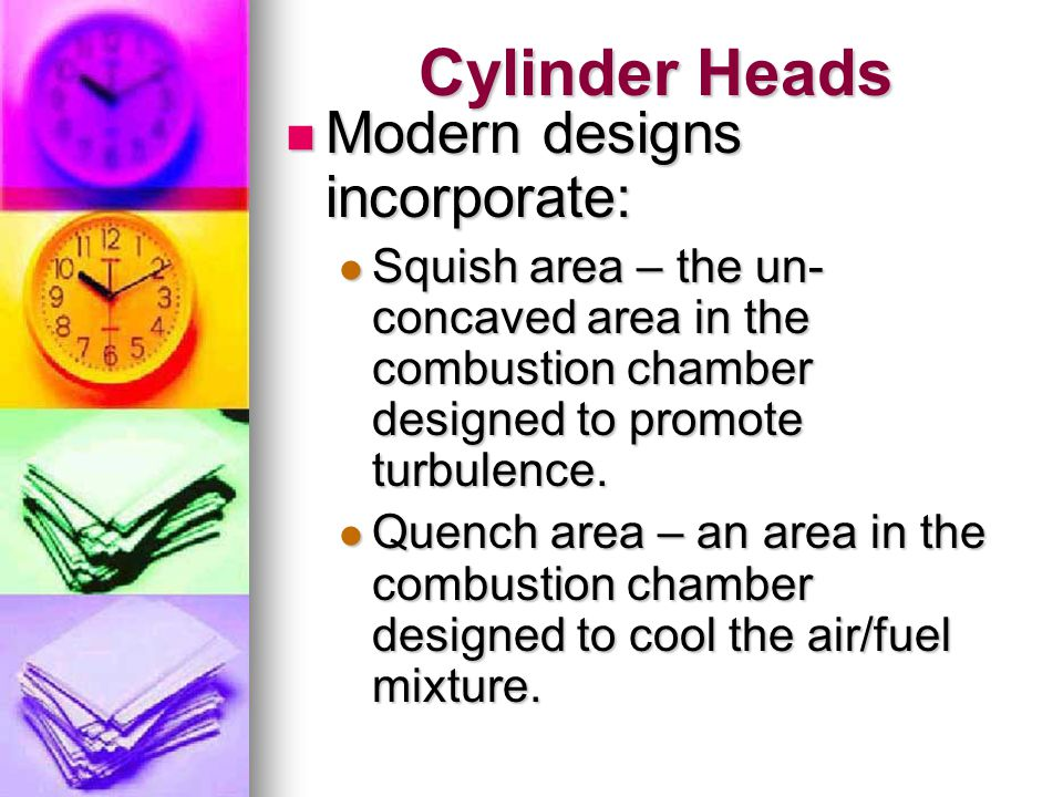 Cylinder Heads Modern designs incorporate: Modern designs incorporate: Squish area – the un- concaved area in the combustion chamber designed to promo