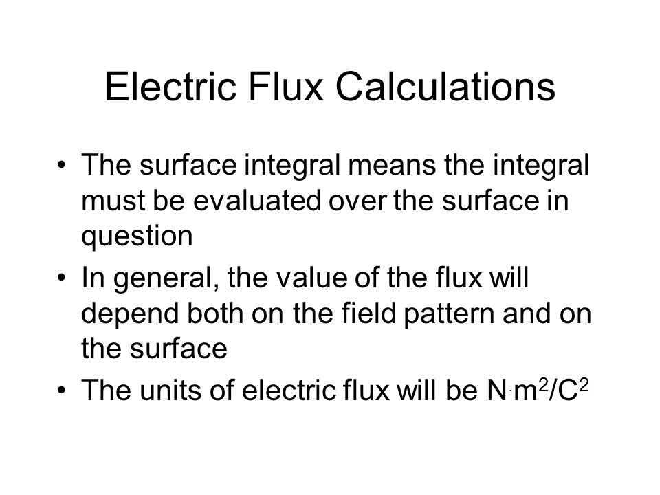 Electric Flux Calculations The surface integral means the integral must be evaluated over the surface in question In general, the value of the flux wi