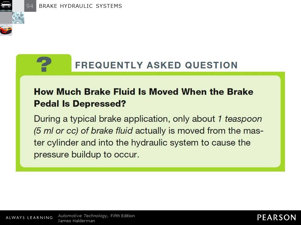 94 BRAKE HYDRAULIC SYSTEMS Automotive Technology, Fifth Edition James Halderman © 2011 Pearson Education, Inc. All Rights Reserved FREQUENTLY ASKED QU