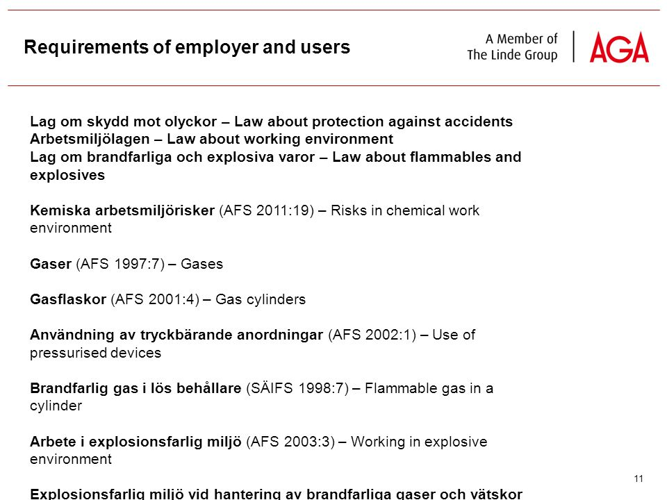 11 Requirements of employer and users Lag om skydd mot olyckor – Law about protection against accidents Arbetsmiljölagen – Law about working environment Lag om brandfarliga och explosiva varor – Law about flammables and explosives Kemiska arbetsmiljörisker (AFS 2011:19) – Risks in chemical work environment Gaser (AFS 1997:7) – Gases Gasflaskor (AFS 2001:4) – Gas cylinders Användning av tryckbärande anordningar (AFS 2002:1) – Use of pressurised devices Brandfarlig gas i lös behållare (SÄIFS 1998:7) – Flammable gas in a cylinder Arbete i explosionsfarlig miljö (AFS 2003:3) – Working in explosive environment Explosionsfarlig miljö vid hantering av brandfarliga gaser och vätskor (SRVFS 2004:7) – Handling of explosive gases and liquids in an explosive environment