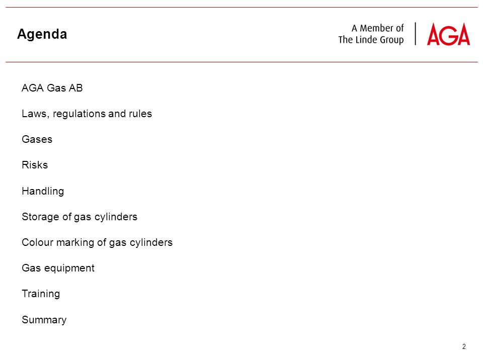2 Agenda AGA Gas AB Laws, regulations and rules Gases Risks Handling Storage of gas cylinders Colour marking of gas cylinders Gas equipment Training Summary