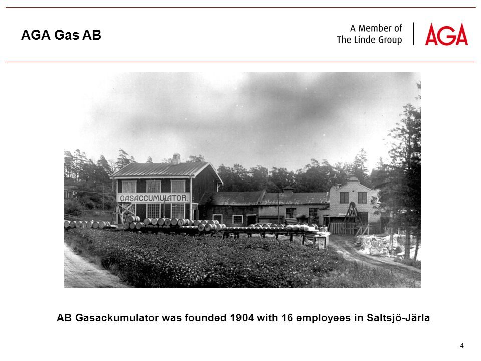 4 AB Gasackumulator was founded 1904 with 16 employees in Saltsjö-Järla AGA Gas AB