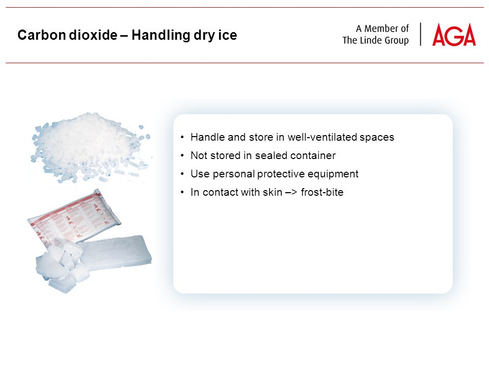 41 Handle and store in well-ventilated spaces Not stored in sealed container Use personal protective equipment In contact with skin –> frost-bite Carbon dioxide – Handling dry ice