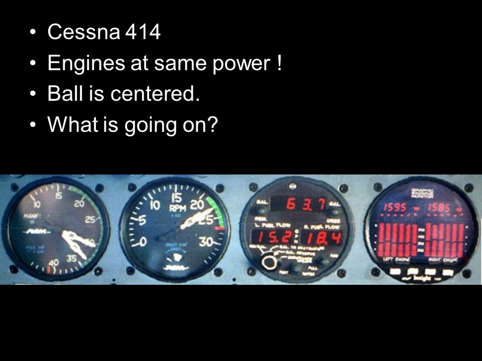 Cessna 414 Engines at same power ! Ball is centered. What is going on