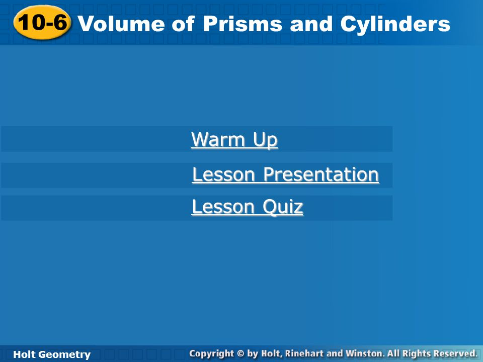 Holt Geometry 10-6 Volume of Prisms and Cylinders 10-6 Volume of Prisms and Cylinders Holt Geometry Warm Up Warm Up Lesson Presentation Lesson Present
