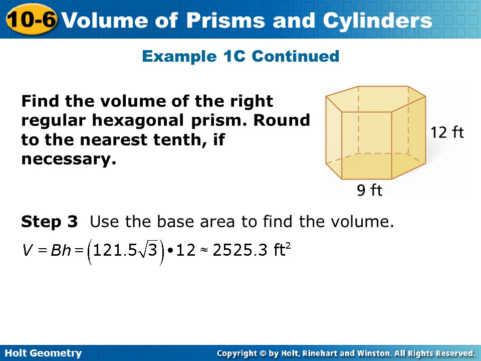 Holt Geometry 10-6 Volume of Prisms and Cylinders Step 3 Use the base area to find the volume. Example 1C Continued Find the volume of the right regul
