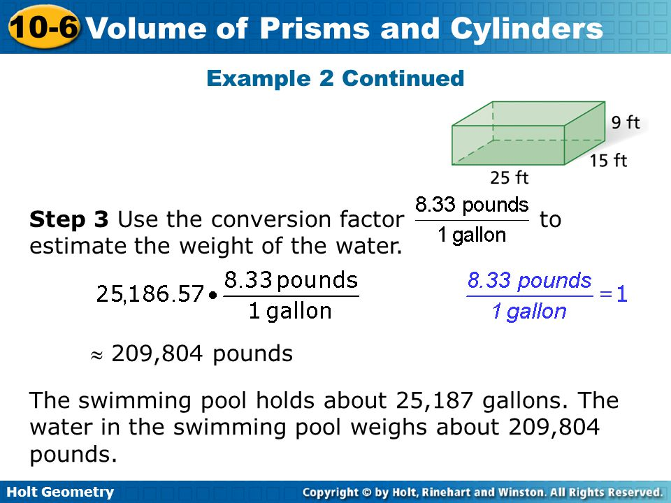 Holt Geometry 10-6 Volume of Prisms and Cylinders Step 3 Use the conversion factor to estimate the weight of the water. The swimming pool holds about